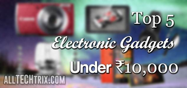 best electrical gadgets top 5 electronic gadgets 10 000 alltechtrix 21978